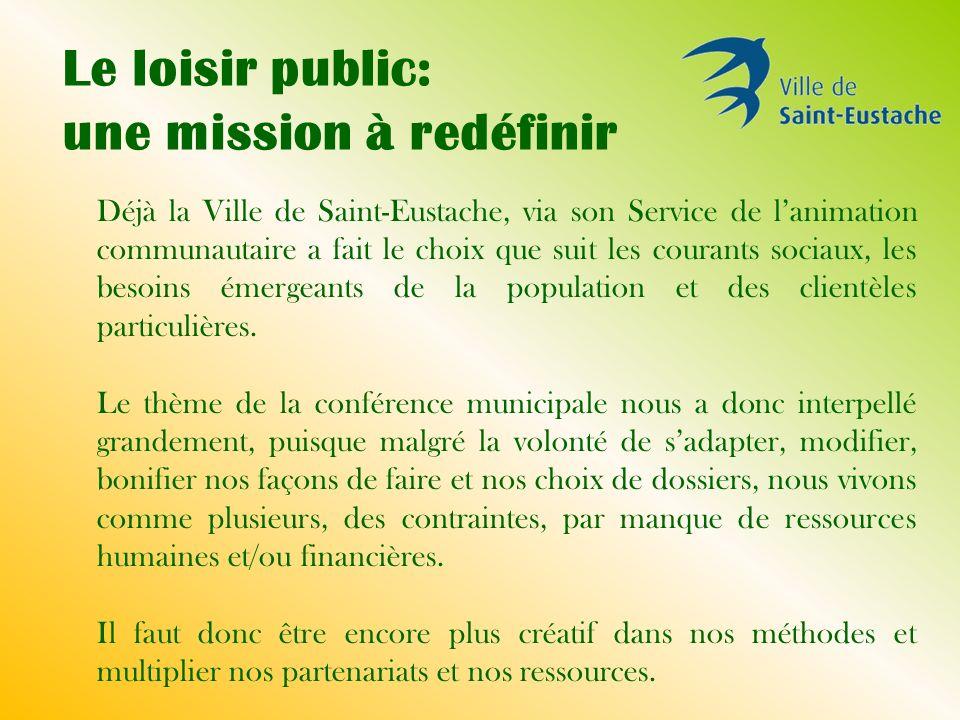 Le loisir public: une mission à redéfinir Déjà la Ville de Saint-Eustache, via son Service de lanimation communautaire a fait le choix que suit les courants sociaux, les besoins émergeants de la population et des clientèles particulières.