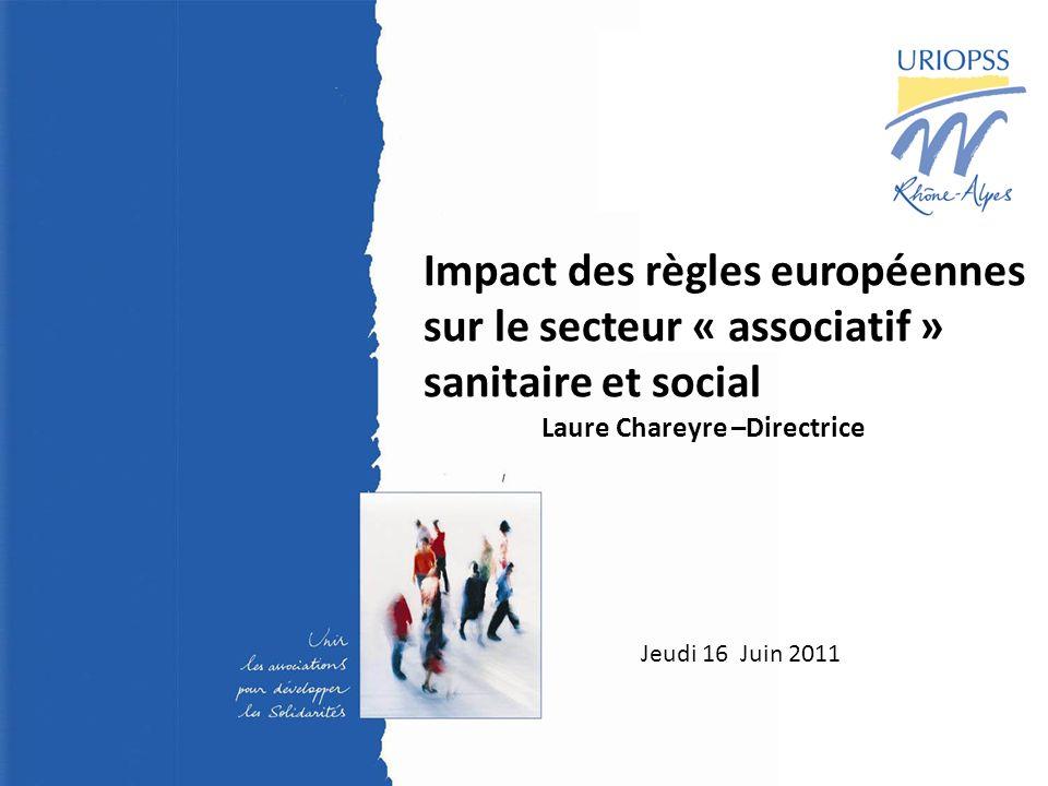 1 23 juin 2009 - Assemblée Générale - URIOPSS Rhône- Alpes Jeudi 16 Juin 2011 Impact des règles européennes sur le secteur « associatif » sanitaire et social Laure Chareyre –Directrice