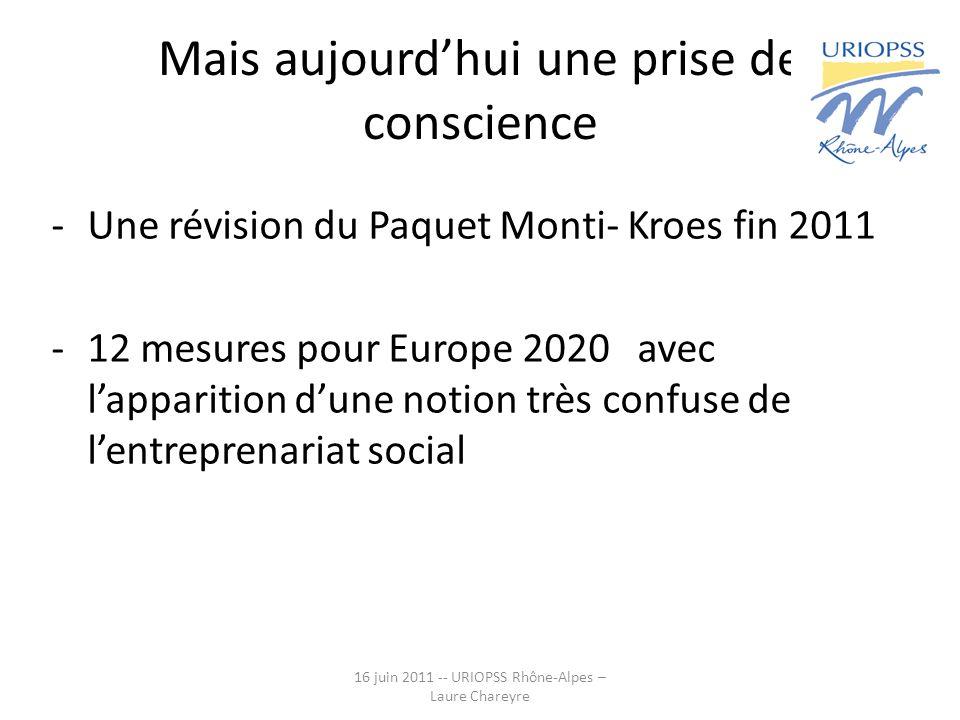 Mais aujourdhui une prise de conscience -Une révision du Paquet Monti- Kroes fin 2011 -12 mesures pour Europe 2020 avec lapparition dune notion très confuse de lentreprenariat social 16 juin 2011 -- URIOPSS Rhône-Alpes – Laure Chareyre