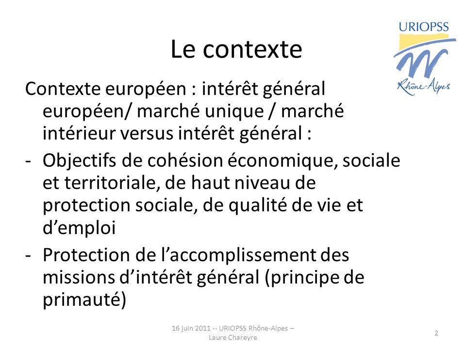 16 juin 2011 -- URIOPSS Rhône-Alpes – Laure Chareyre 2 Le contexte Contexte européen : intérêt général européen/ marché unique / marché intérieur vers