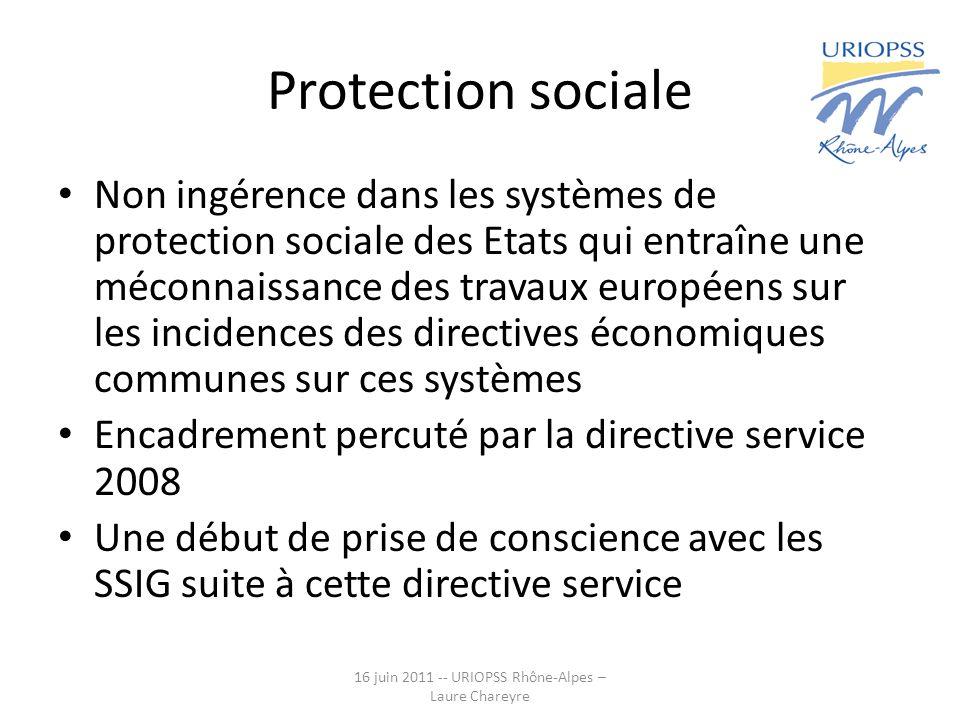 Protection sociale Non ingérence dans les systèmes de protection sociale des Etats qui entraîne une méconnaissance des travaux européens sur les incidences des directives économiques communes sur ces systèmes Encadrement percuté par la directive service 2008 Une début de prise de conscience avec les SSIG suite à cette directive service 16 juin 2011 -- URIOPSS Rhône-Alpes – Laure Chareyre