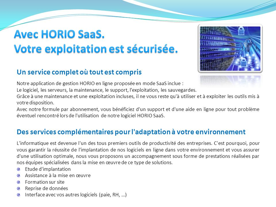 Un service complet où tout est compris Notre application de gestion HORIO en ligne proposée en mode SaaS inclue : Le logiciel, les serveurs, la mainte