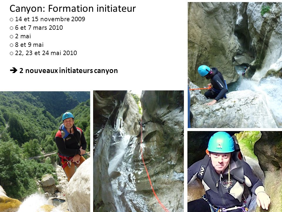 Canyon: Formation initiateur o 14 et 15 novembre 2009 o 6 et 7 mars 2010 o 2 mai o 8 et 9 mai o 22, 23 et 24 mai 2010 2 nouveaux initiateurs canyon