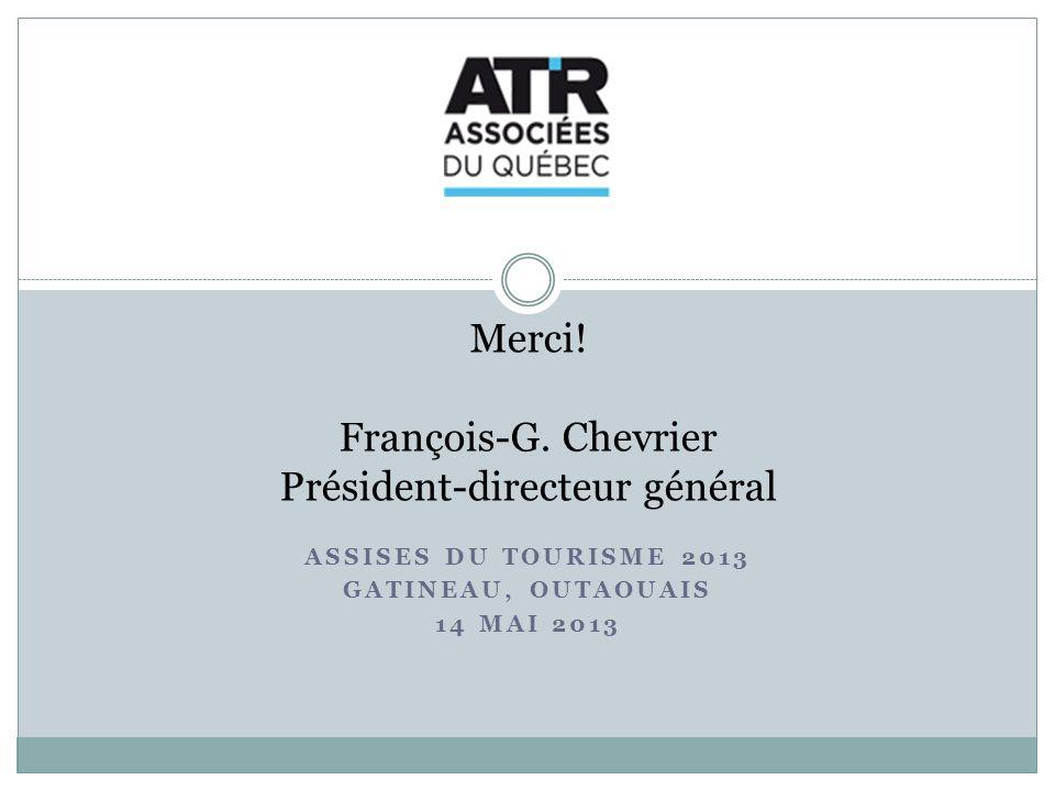 ASSISES DU TOURISME 2013 GATINEAU, OUTAOUAIS 14 MAI 2013 Merci! François-G. Chevrier Président-directeur général