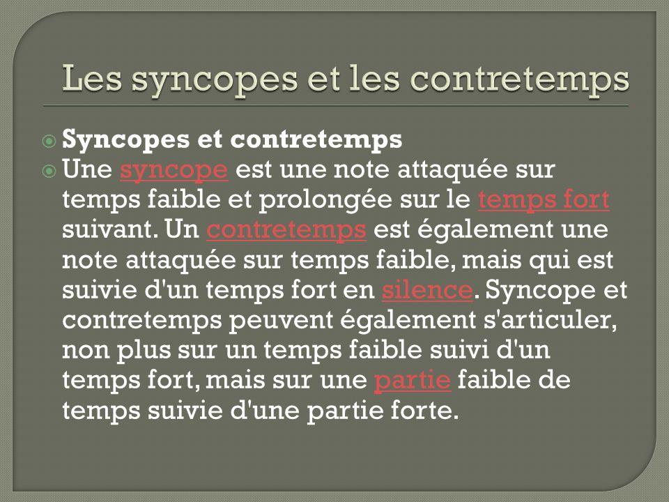 Syncopes et contretemps Une syncope est une note attaquée sur temps faible et prolongée sur le temps fort suivant.