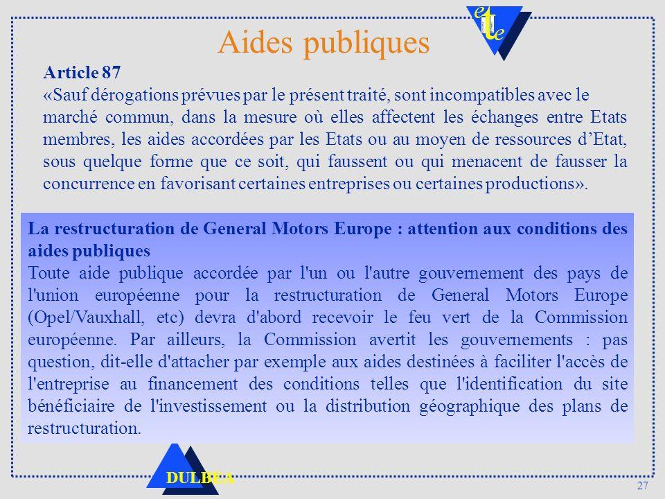 27 DULBEA Aides publiques Article 87 «Sauf dérogations prévues par le présent traité, sont incompatibles avec le marché commun, dans la mesure où elle