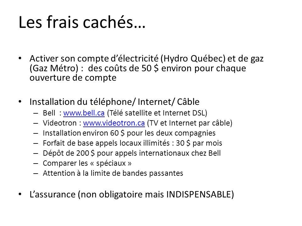 Les frais cachés… Activer son compte délectricité (Hydro Québec) et de gaz (Gaz Métro) : des coûts de 50 $ environ pour chaque ouverture de compte Installation du téléphone/ Internet/ Câble – Bell : www.bell.ca (Télé satellite et Internet DSL)www.bell.ca – Videotron : www.videotron.ca (TV et Internet par câble)www.videotron.ca – Installation environ 60 $ pour les deux compagnies – Forfait de base appels locaux illimités : 30 $ par mois – Dépôt de 200 $ pour appels internationaux chez Bell – Comparer les « spéciaux » – Attention à la limite de bandes passantes Lassurance (non obligatoire mais INDISPENSABLE)
