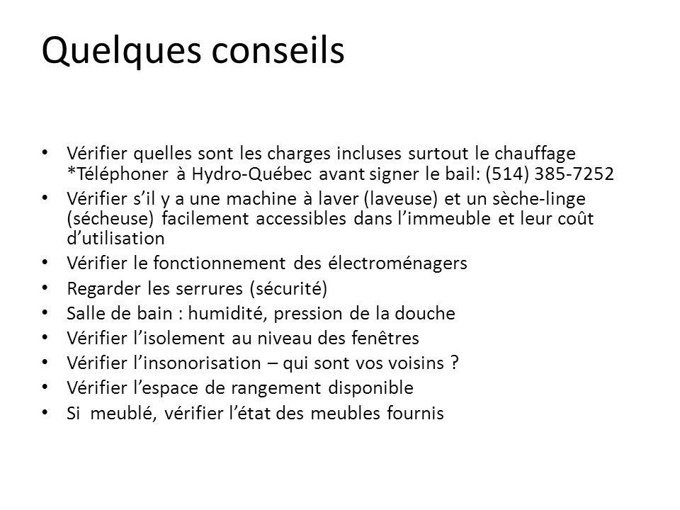 Quelques conseils Vérifier quelles sont les charges incluses surtout le chauffage *Téléphoner à Hydro-Québec avant signer le bail: (514) 385-7252 Vérifier sil y a une machine à laver (laveuse) et un sèche-linge (sécheuse) facilement accessibles dans limmeuble et leur coût dutilisation Vérifier le fonctionnement des électroménagers Regarder les serrures (sécurité) Salle de bain : humidité, pression de la douche Vérifier lisolement au niveau des fenêtres Vérifier linsonorisation – qui sont vos voisins .
