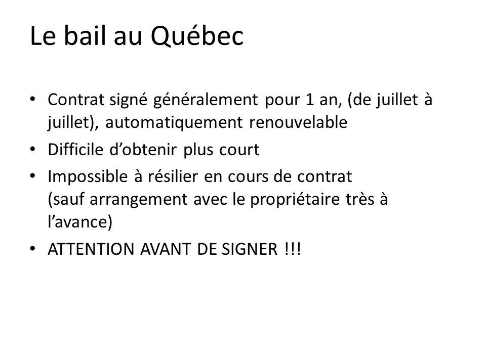Le bail au Québec Contrat signé généralement pour 1 an, (de juillet à juillet), automatiquement renouvelable Difficile dobtenir plus court Impossible à résilier en cours de contrat (sauf arrangement avec le propriétaire très à lavance) ATTENTION AVANT DE SIGNER !!!