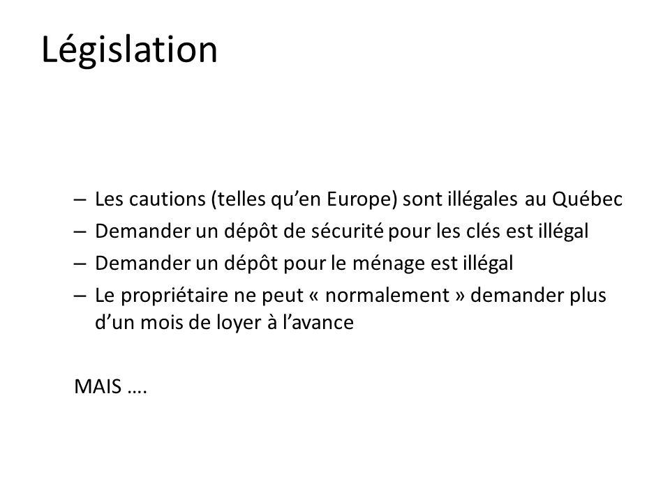 Législation – Les cautions (telles quen Europe) sont illégales au Québec – Demander un dépôt de sécurité pour les clés est illégal – Demander un dépôt pour le ménage est illégal – Le propriétaire ne peut « normalement » demander plus dun mois de loyer à lavance MAIS ….