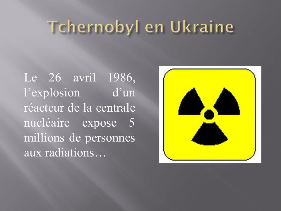 Le 26 avril 1986, lexplosion dun réacteur de la centrale nucléaire expose 5 millions de personnes aux radiations…