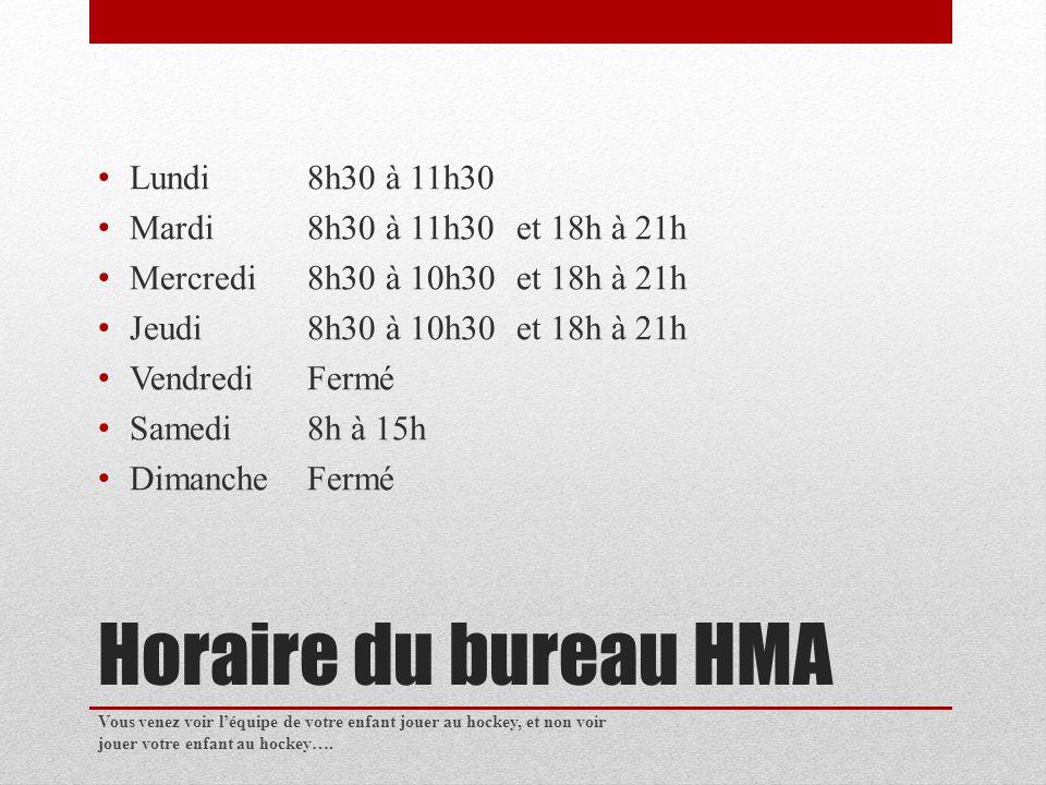 Horaire du bureau HMA Lundi8h30 à 11h30 Mardi8h30 à 11h30et 18h à 21h Mercredi8h30 à 10h30 et 18h à 21h Jeudi8h30 à 10h30 et 18h à 21h VendrediFermé Samedi8h à 15h DimancheFermé Vous venez voir léquipe de votre enfant jouer au hockey, et non voir jouer votre enfant au hockey….
