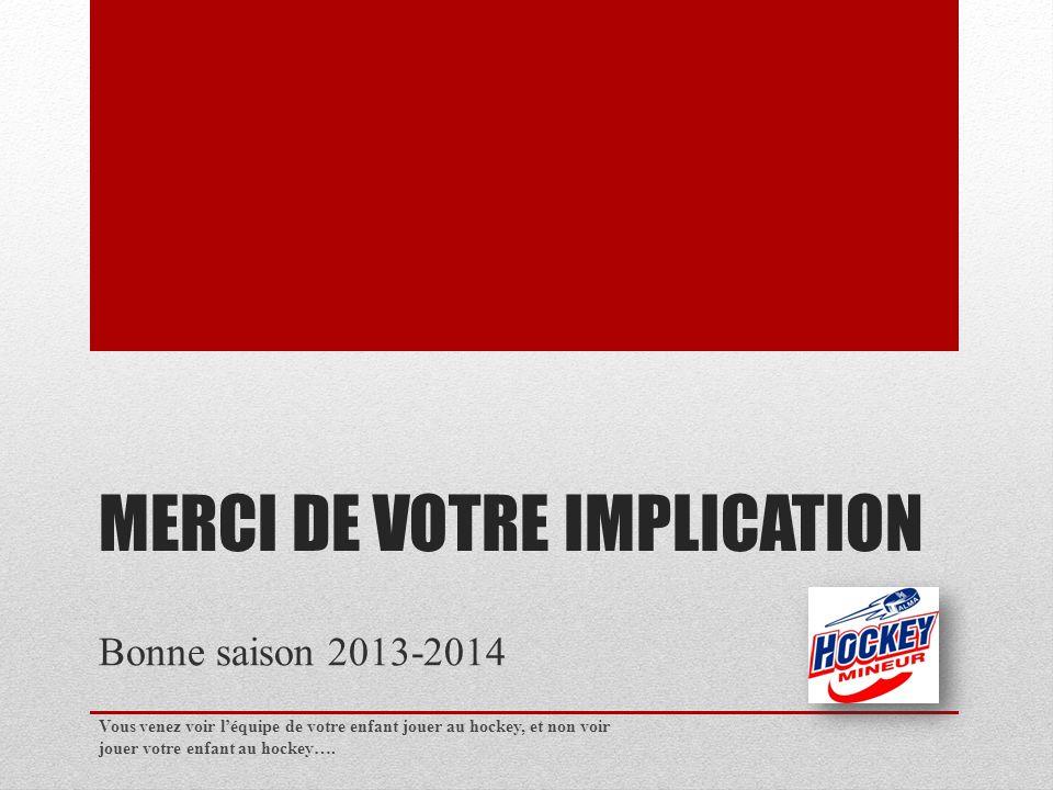 MERCI DE VOTRE IMPLICATION Bonne saison 2013-2014 Vous venez voir léquipe de votre enfant jouer au hockey, et non voir jouer votre enfant au hockey….