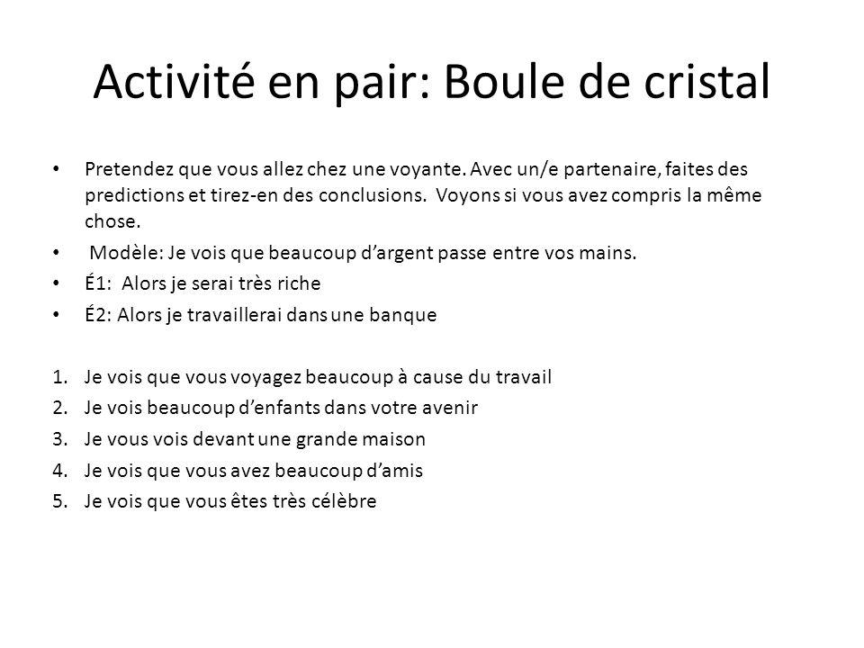 Activité en pair: Boule de cristal Pretendez que vous allez chez une voyante. Avec un/e partenaire, faites des predictions et tirez-en des conclusions