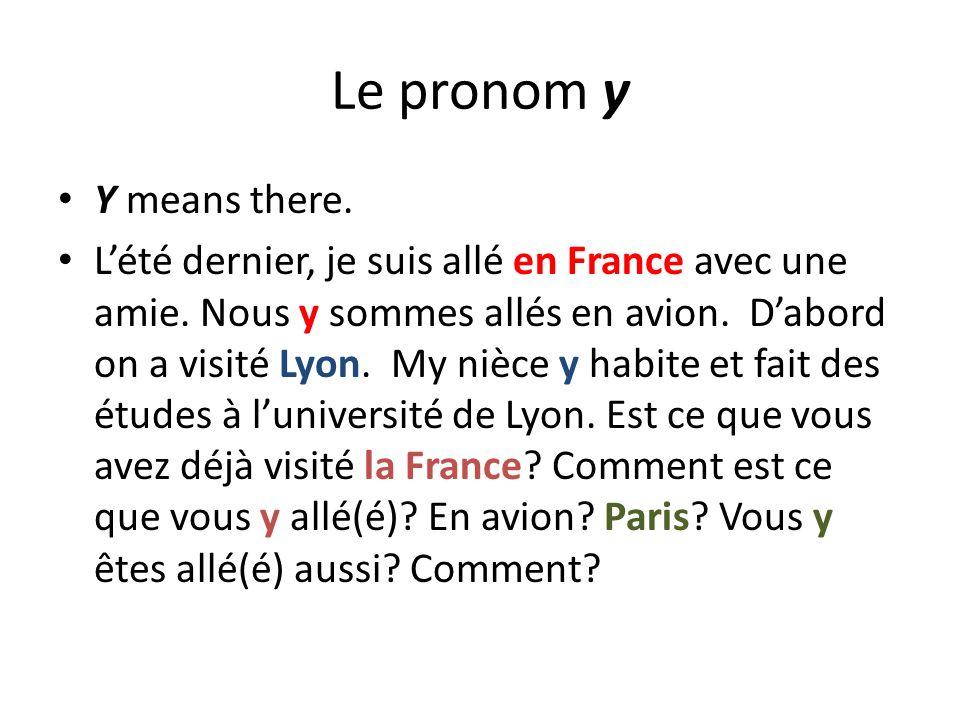 Le pronom y Y means there. Lété dernier, je suis allé en France avec une amie. Nous y sommes allés en avion. Dabord on a visité Lyon. My nièce y habit