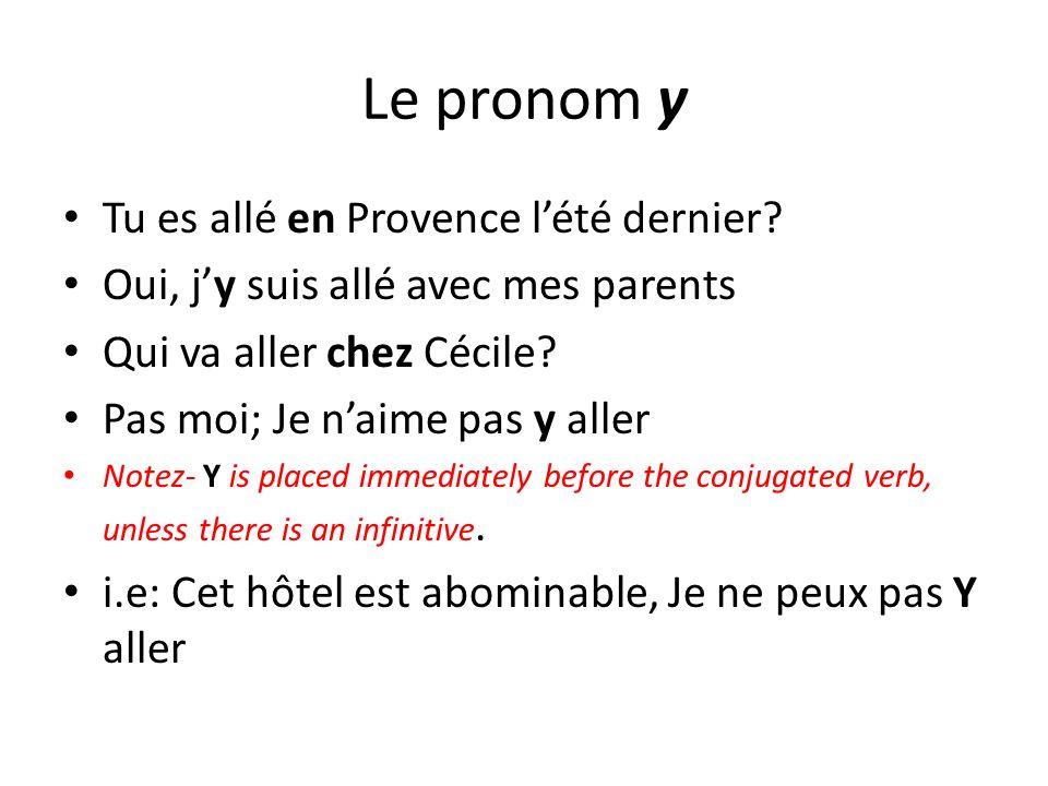 Le pronom y Tu es allé en Provence lété dernier? Oui, jy suis allé avec mes parents Qui va aller chez Cécile? Pas moi; Je naime pas y aller Notez- Y i