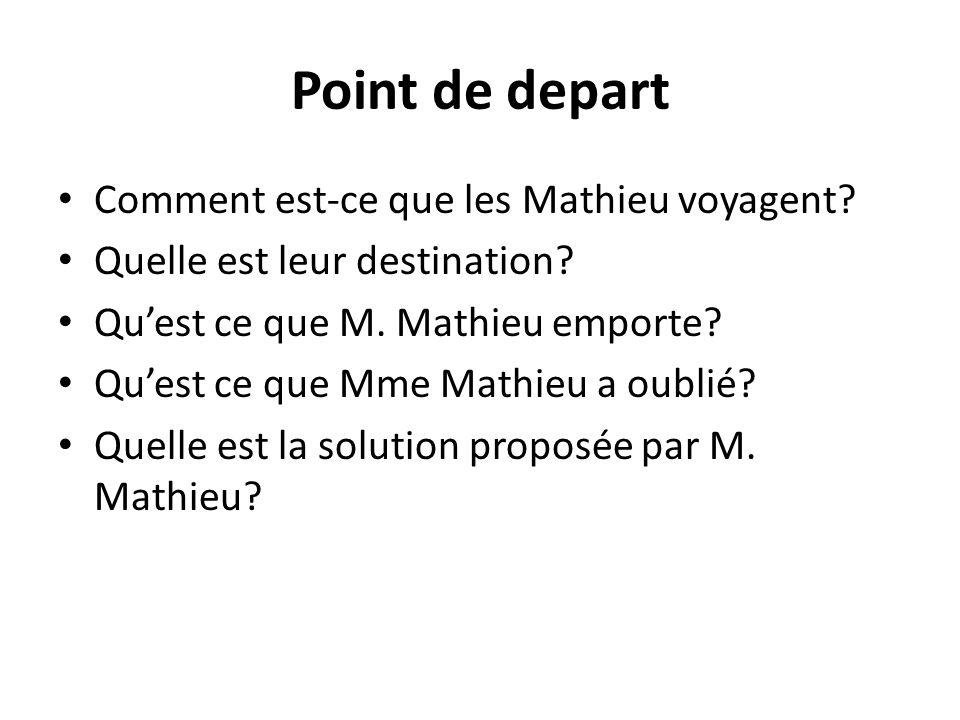 Point de depart Comment est-ce que les Mathieu voyagent? Quelle est leur destination? Quest ce que M. Mathieu emporte? Quest ce que Mme Mathieu a oubl