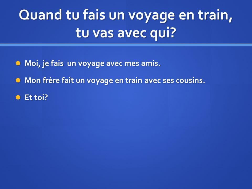 Quand tu fais un voyage en train, tu vas avec qui? Moi, je fais un voyage avec mes amis. Moi, je fais un voyage avec mes amis. Mon frère fait un voyag