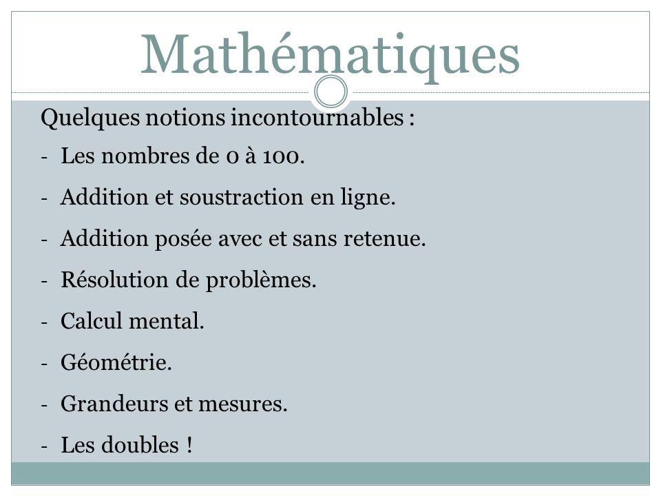 Mathématiques Quelques notions incontournables : - Les nombres de 0 à 100. - Addition et soustraction en ligne. - Addition posée avec et sans retenue.