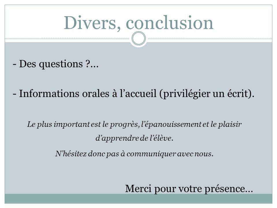 Divers, conclusion - Des questions ?... - Informations orales à laccueil (privilégier un écrit). Le plus important est le progrès, lépanouissement et