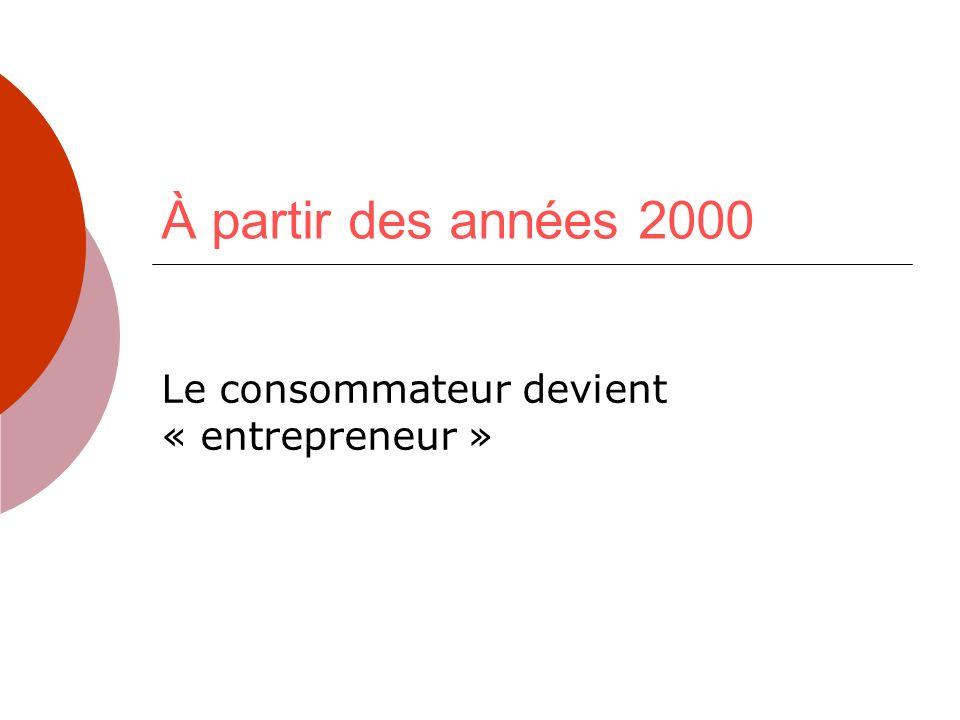 À partir des années 2000 Le consommateur devient « entrepreneur »