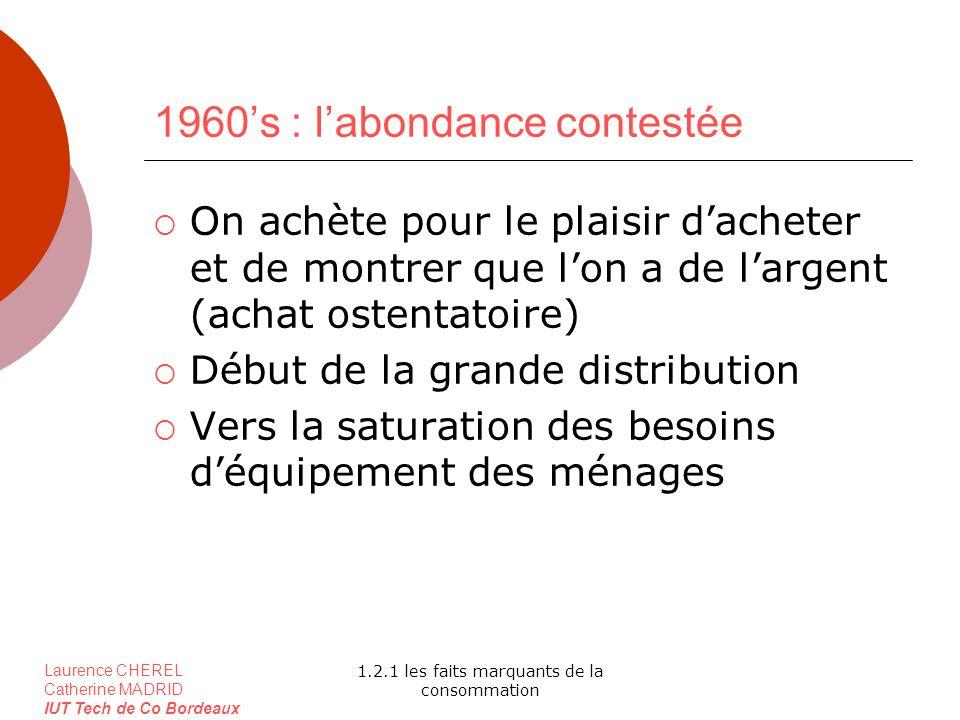 Laurence CHEREL Catherine MADRID IUT Tech de Co Bordeaux 1.2.1 les faits marquants de la consommation 1960s : labondance contestée On achète pour le p