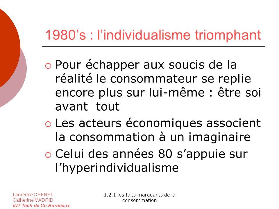 Laurence CHEREL Catherine MADRID IUT Tech de Co Bordeaux 1.2.1 les faits marquants de la consommation 1980s : lindividualisme triomphant Pour échapper