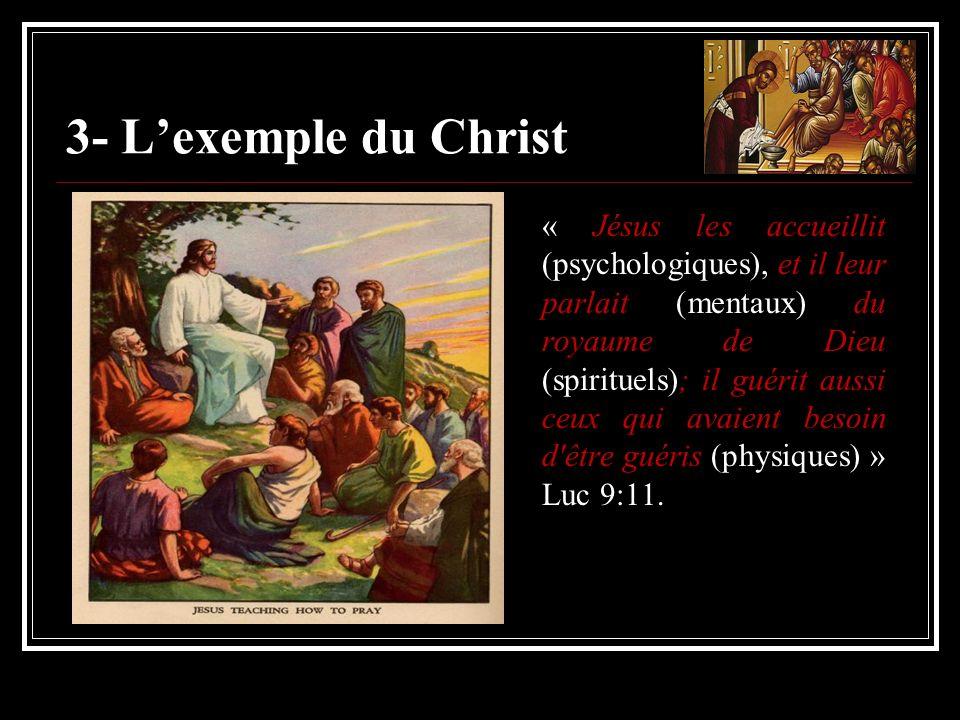 3- Lexemple du Christ « Jésus les accueillit (psychologiques), et il leur parlait (mentaux) du royaume de Dieu (spirituels); il guérit aussi ceux qui