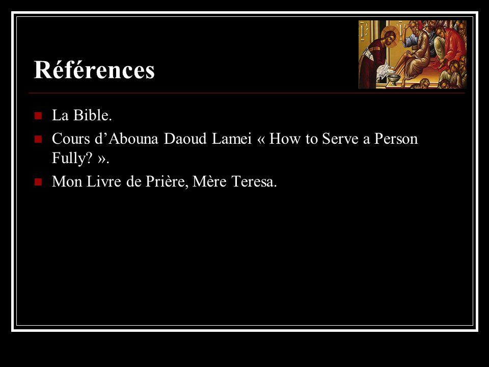 Références La Bible. Cours dAbouna Daoud Lamei « How to Serve a Person Fully? ». Mon Livre de Prière, Mère Teresa.