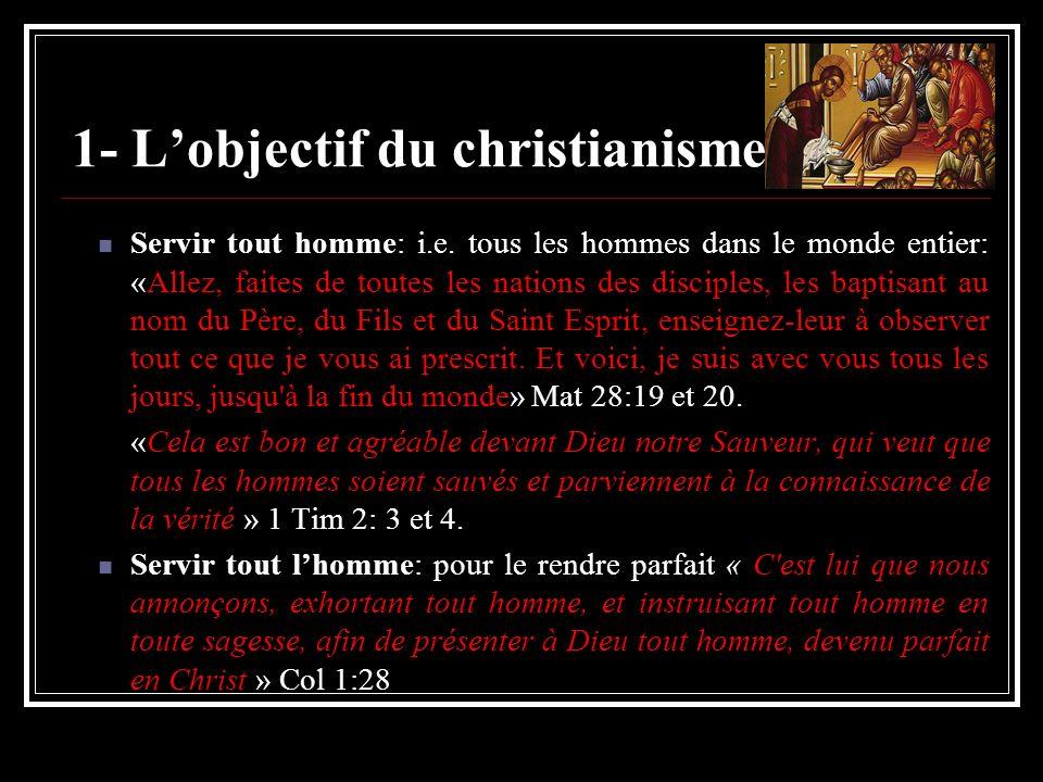 1- Lobjectif du christianisme Servir tout homme: i.e. tous les hommes dans le monde entier: «Allez, faites de toutes les nations des disciples, les ba
