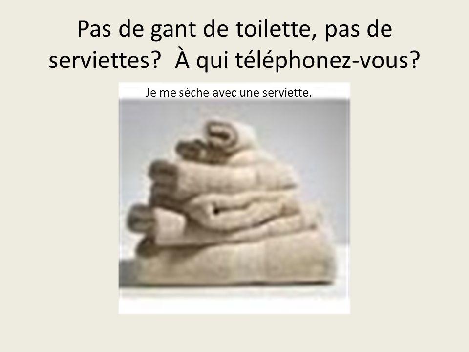 Pas de gant de toilette, pas de serviettes À qui téléphonez-vous Je me sèche avec une serviette.