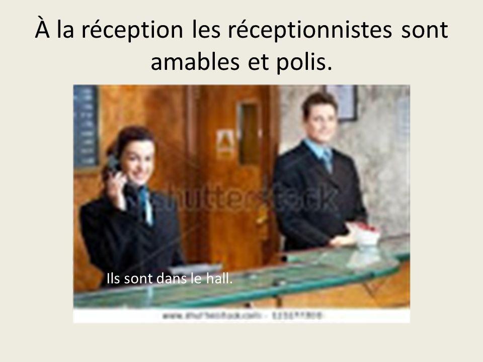 À la réception les réceptionnistes sont amables et polis. Ils sont dans le hall.