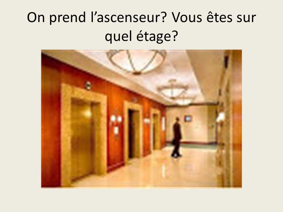 On prend lascenseur? Vous êtes sur quel étage?