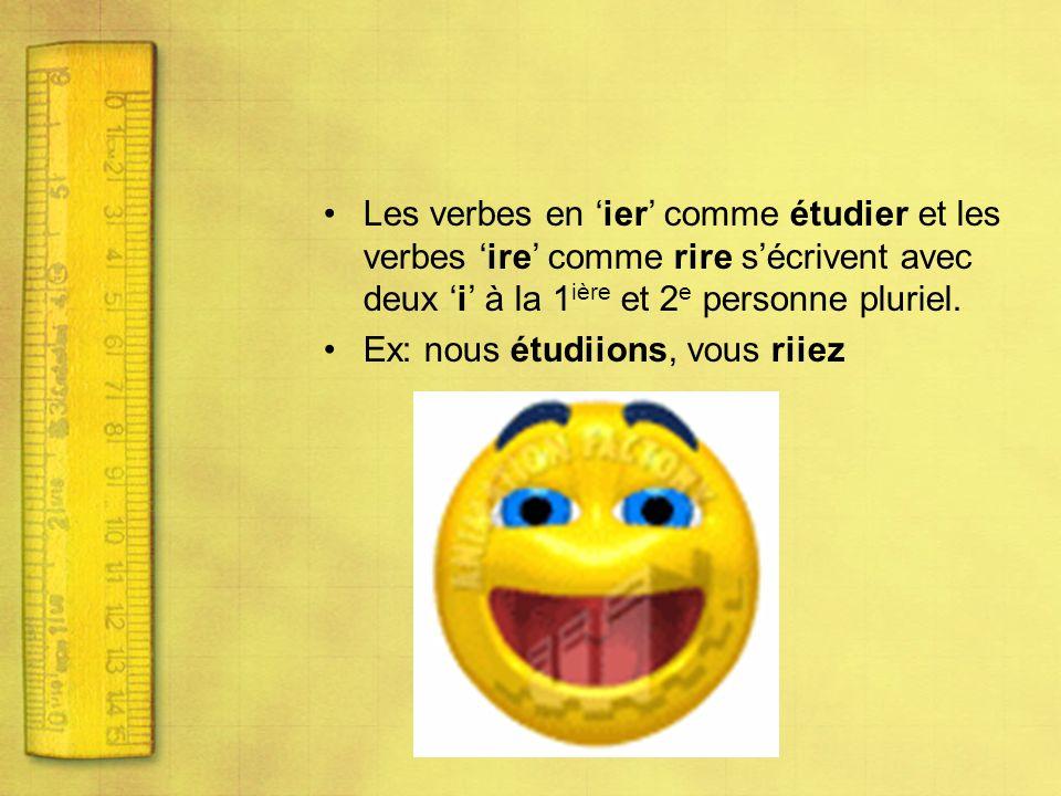 Les verbes en ier comme étudier et les verbes ire comme rire sécrivent avec deux i à la 1 ière et 2 e personne pluriel. Ex: nous étudiions, vous riiez