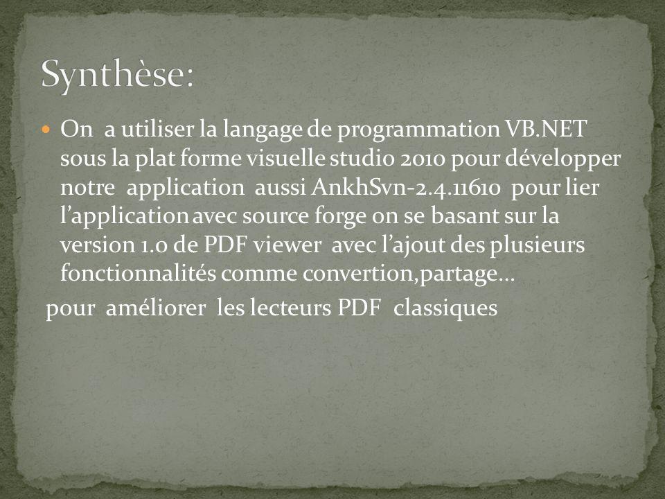On a utiliser la langage de programmation VB.NET sous la plat forme visuelle studio 2010 pour développer notre application aussi AnkhSvn-2.4.11610 pour lier lapplication avec source forge on se basant sur la version 1.0 de PDF viewer avec lajout des plusieurs fonctionnalités comme convertion,partage… pour améliorer les lecteurs PDF classiques