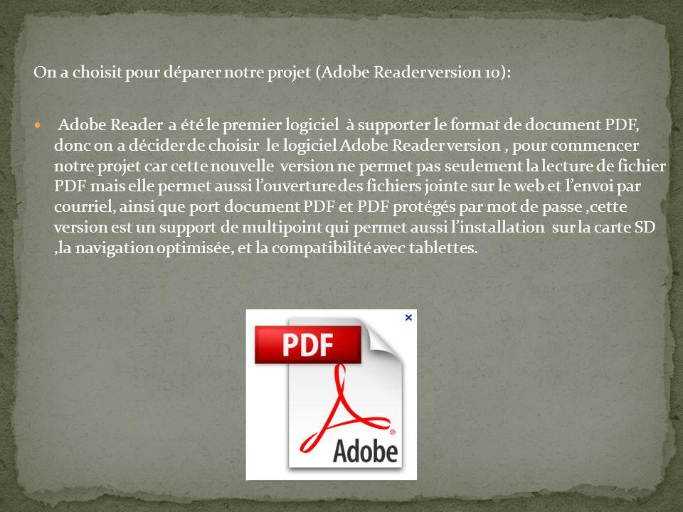 On a choisit pour déparer notre projet (Adobe Reader version 10): Adobe Reader a été le premier logiciel à supporter le format de document PDF, donc on a décider de choisir le logiciel Adobe Reader version, pour commencer notre projet car cette nouvelle version ne permet pas seulement la lecture de fichier PDF mais elle permet aussi louverture des fichiers jointe sur le web et lenvoi par courriel, ainsi que port document PDF et PDF protégés par mot de passe,cette version est un support de multipoint qui permet aussi linstallation sur la carte SD,la navigation optimisée, et la compatibilité avec tablettes.