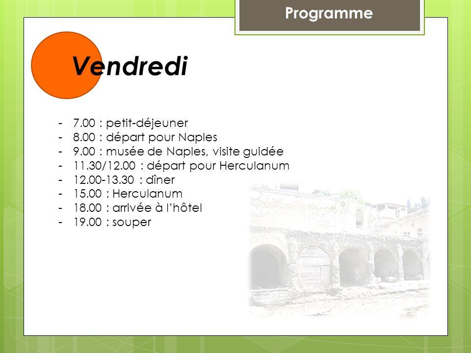 Programme Vendredi -7.00 : petit-déjeuner -8.00 : départ pour Naples -9.00 : musée de Naples, visite guidée -11.30/12.00 : départ pour Herculanum -12.