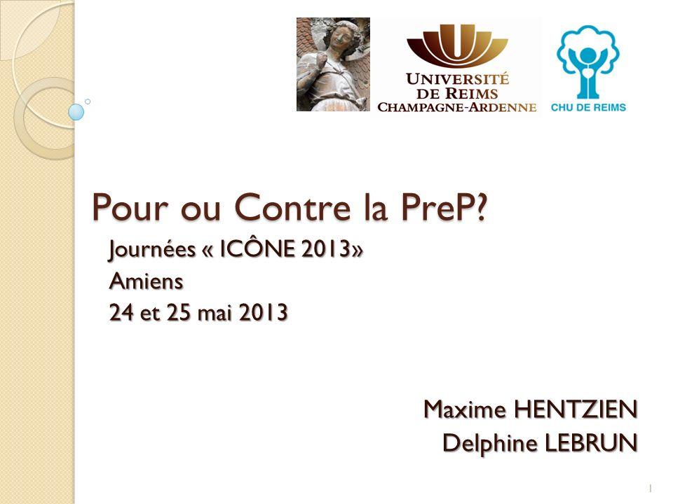 Pour ou Contre la PreP? Journées « ICÔNE 2013» Amiens 24 et 25 mai 2013 Maxime HENTZIEN Delphine LEBRUN Delphine LEBRUN 1