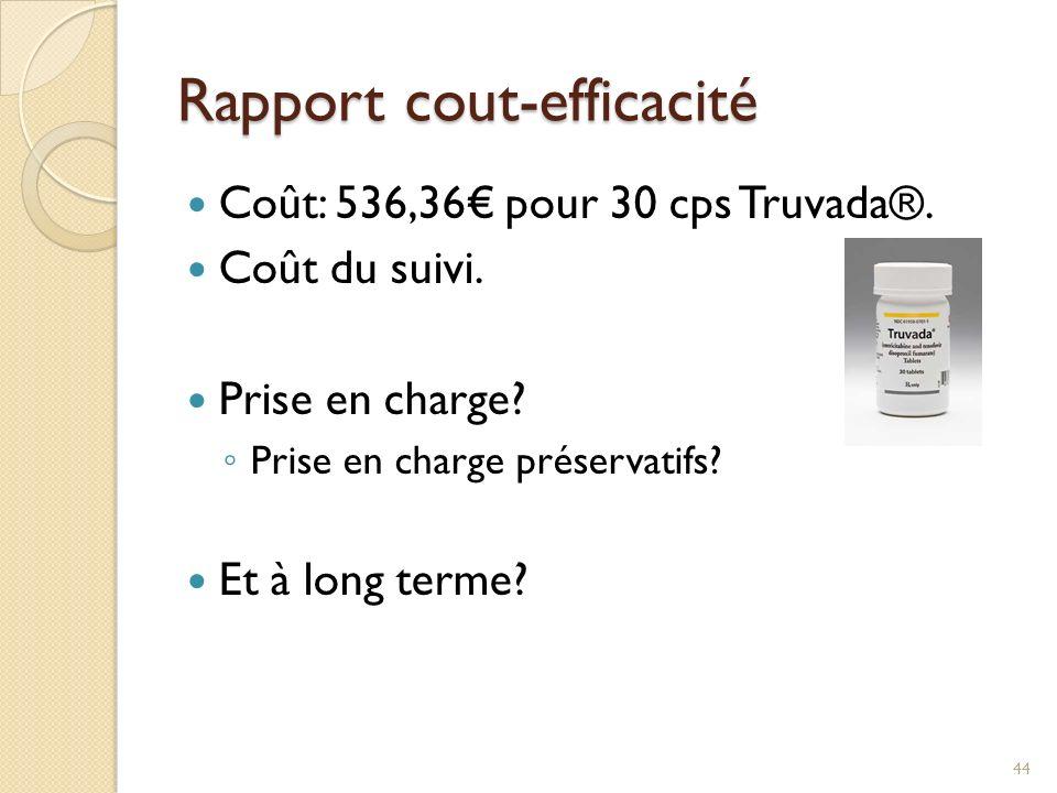 Rapport cout-efficacité Coût: 536,36 pour 30 cps Truvada®. Coût du suivi. Prise en charge? Prise en charge préservatifs? Et à long terme? 44