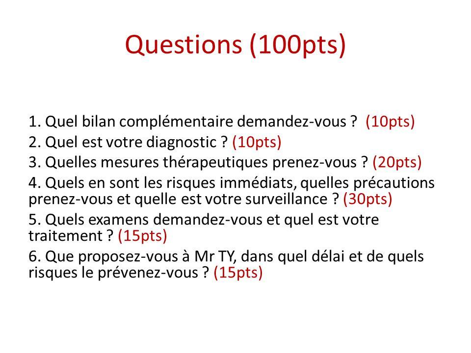 Questions (100pts) 1. Quel bilan complémentaire demandez-vous ? (10pts) 2. Quel est votre diagnostic ? (10pts) 3. Quelles mesures thérapeutiques prene