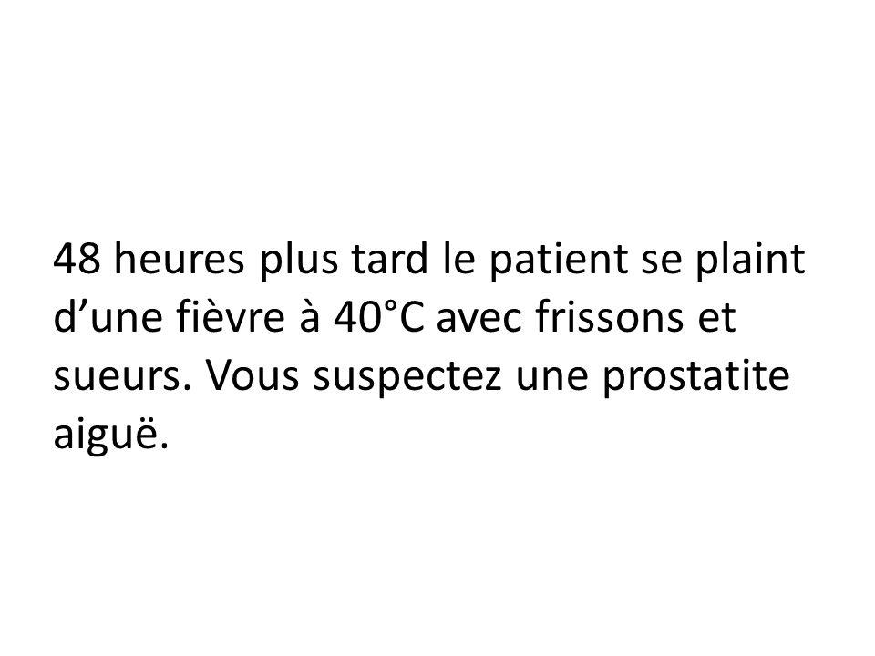 48 heures plus tard le patient se plaint dune fièvre à 40°C avec frissons et sueurs. Vous suspectez une prostatite aiguë.