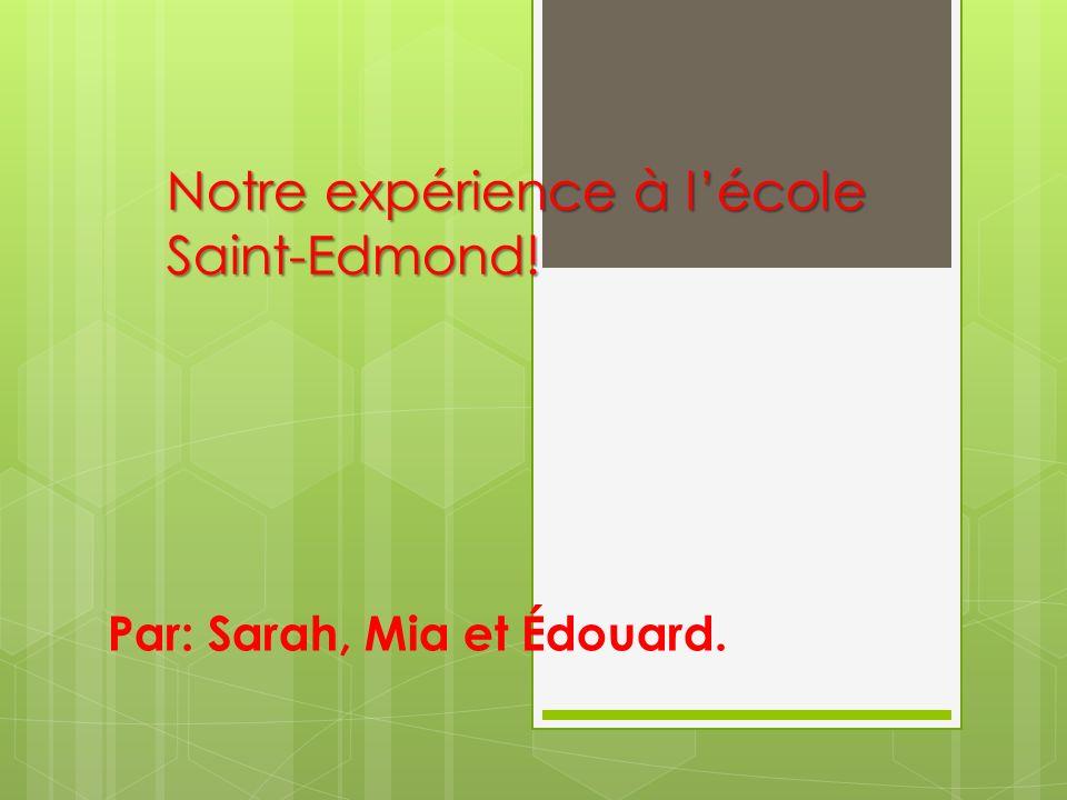 Notre expérience à lécole Saint-Edmond! Par: Sarah, Mia et Édouard.