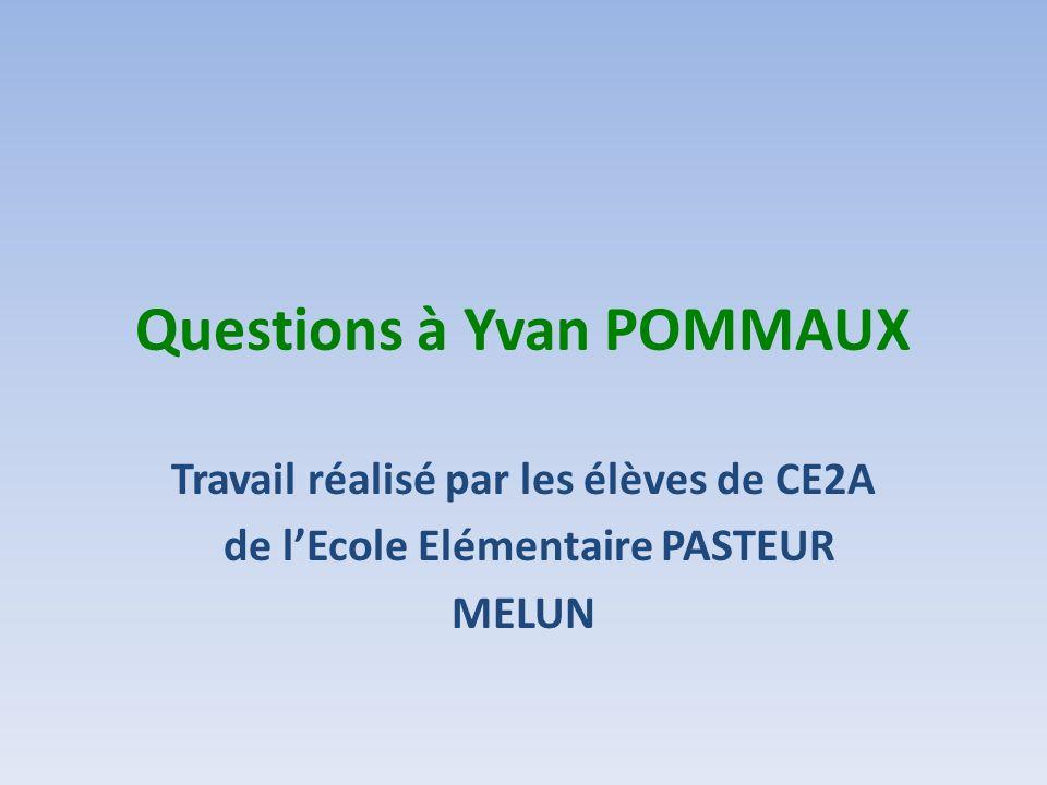 Questions à Yvan POMMAUX Travail réalisé par les élèves de CE2A de lEcole Elémentaire PASTEUR MELUN