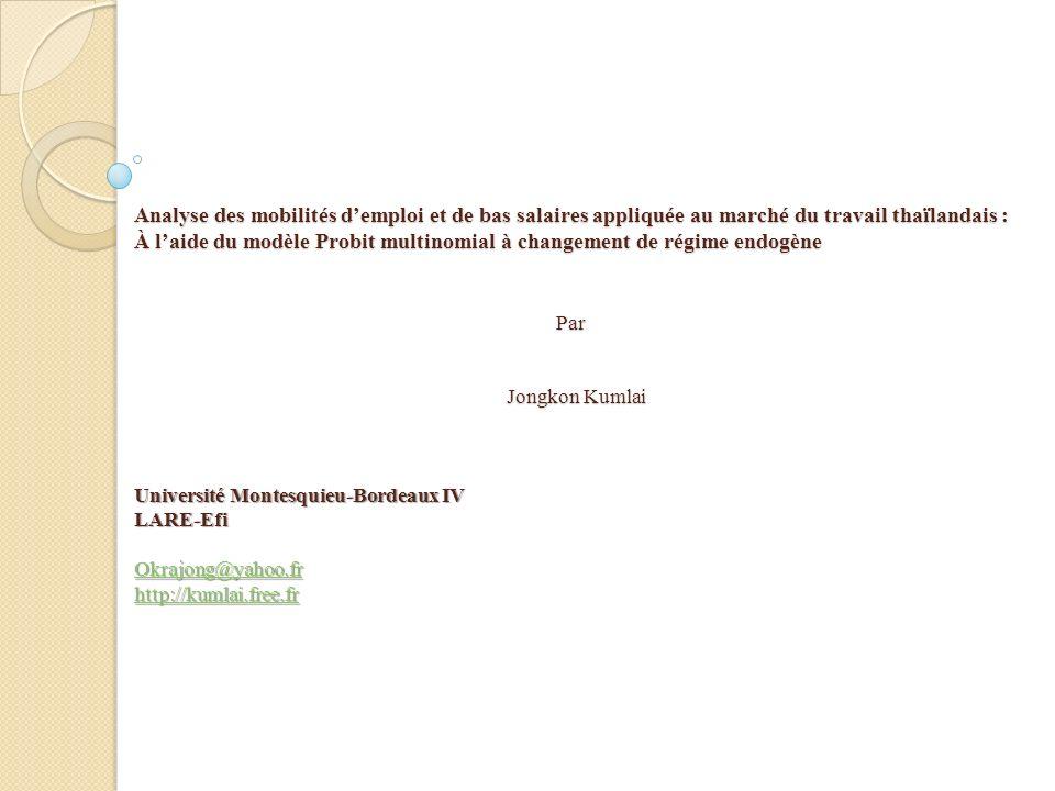 Analyse des mobilités demploi et de bas salaires appliquée au marché du travail thaïlandais : À laide du modèle Probit multinomial à changement de régime endogène Par Jongkon Kumlai Université Montesquieu-Bordeaux IV LARE-Efi Okrajong@yahoo.fr http://kumlai.free.fr Okrajong@yahoo.fr http://kumlai.free.fr Okrajong@yahoo.fr http://kumlai.free.fr