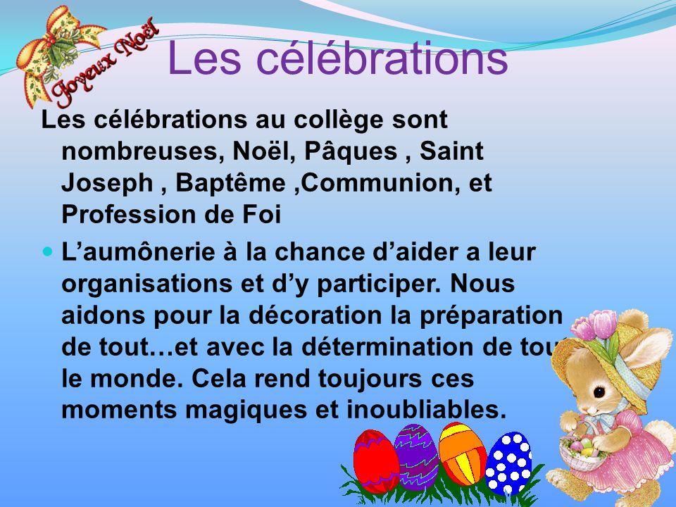 Les célébrations Les célébrations au collège sont nombreuses, Noël, Pâques, Saint Joseph, Baptême,Communion, et Profession de Foi Laumônerie à la chance daider a leur organisations et dy participer.