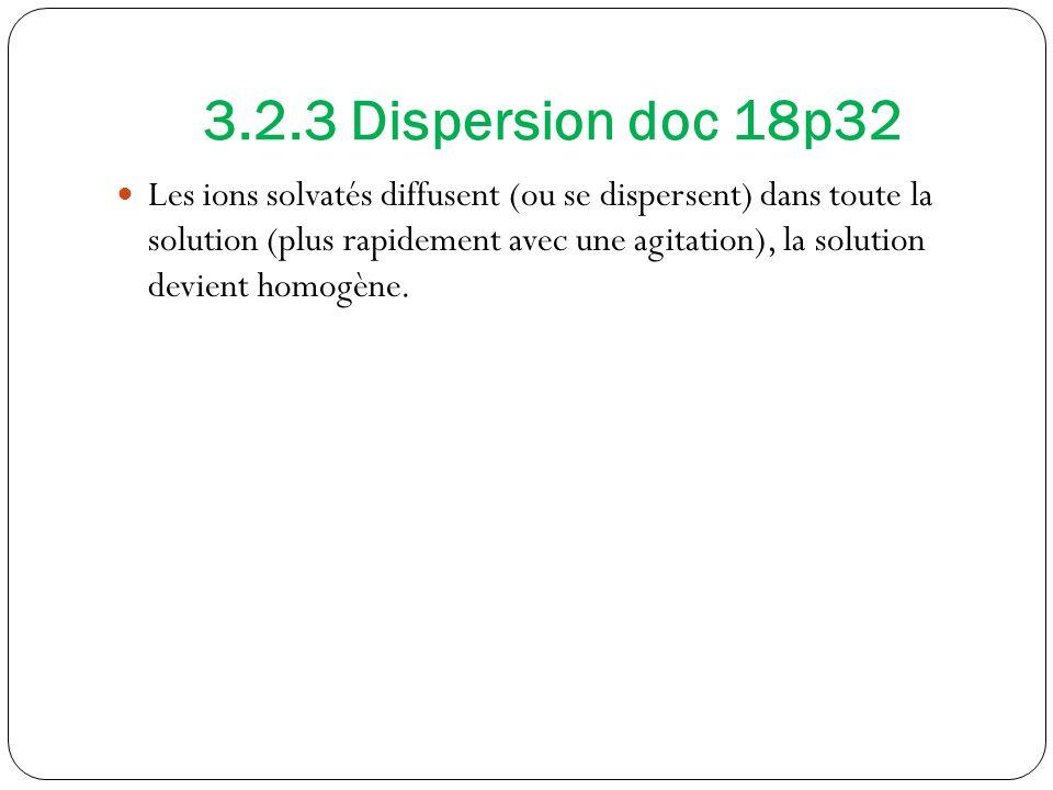 3.2.3 Dispersion doc 18p32 Les ions solvatés diffusent (ou se dispersent) dans toute la solution (plus rapidement avec une agitation), la solution devient homogène.
