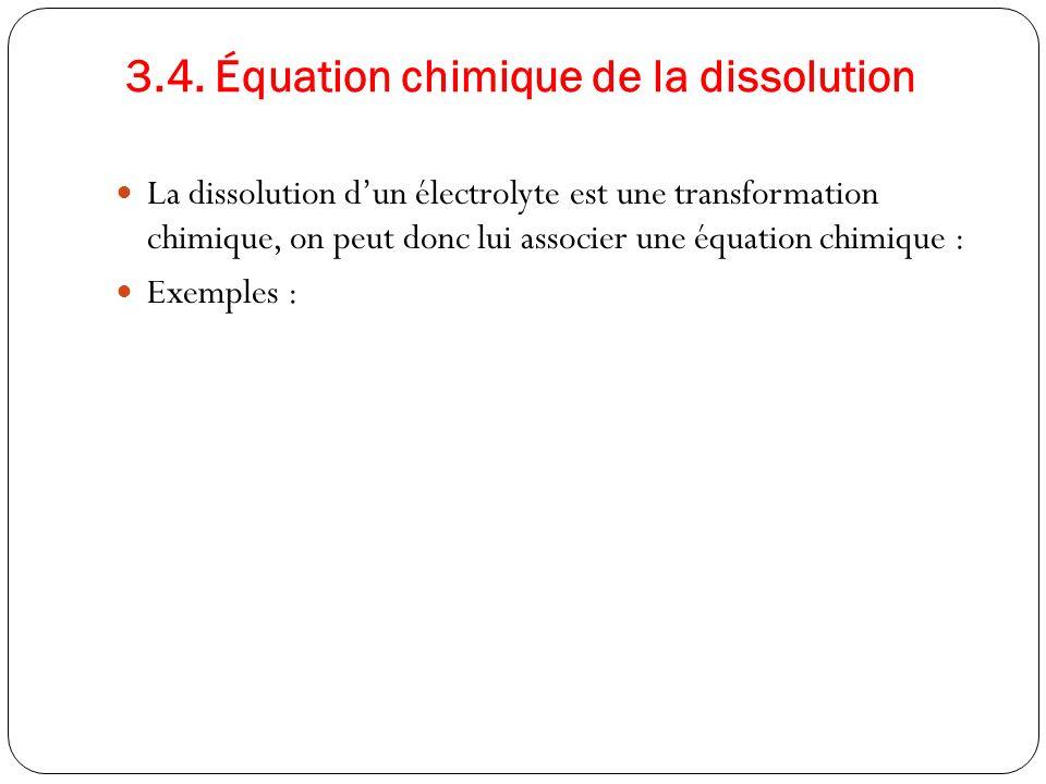 3.4. Équation chimique de la dissolution La dissolution dun électrolyte est une transformation chimique, on peut donc lui associer une équation chimiq