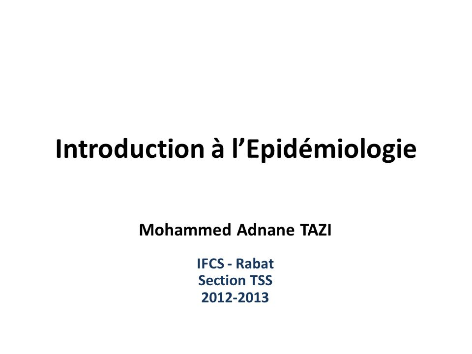 Introduction à lEpidémiologie Mohammed Adnane TAZI IFCS - Rabat Section TSS 2012-2013