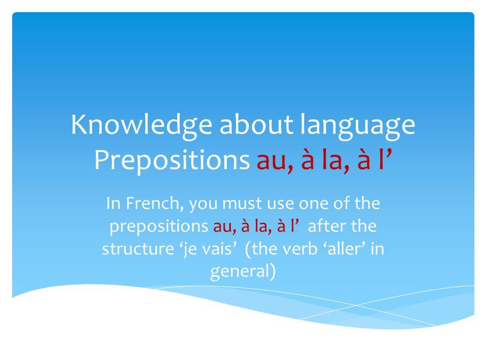 Knowledge about language Prepositions au, à la, à l In French, you must use one of the prepositions au, à la, à l after the structure je vais (the verb aller in general)