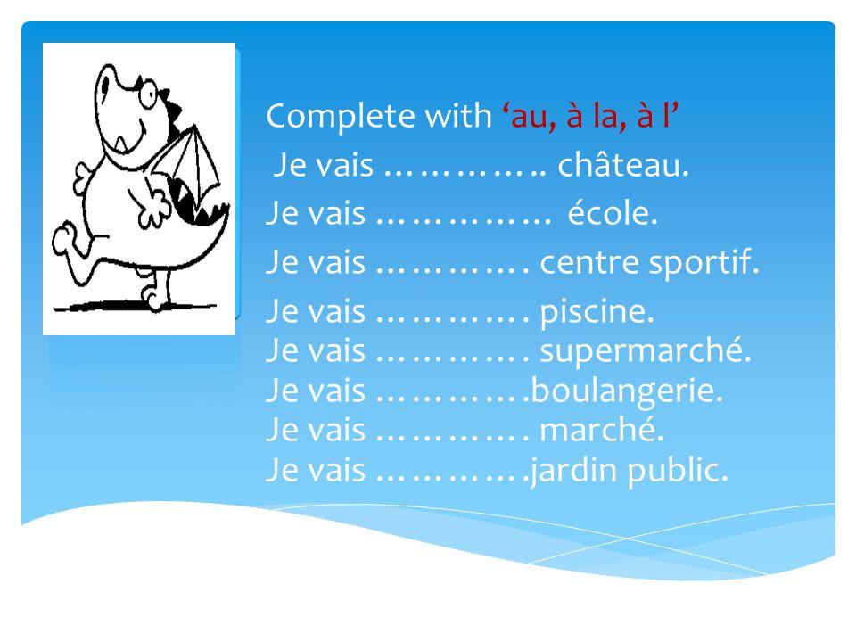 Complete with au, à la, à l Je vais ………….. château.